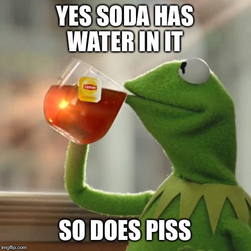 Normal water > water with chemicals and other poisons that are horrible for the body and mind. Obesity,depression dis-ease await | YES SODA HAS WATER IN IT SO DOES PISS | image tagged in memes,but thats none of my business,kermit the frog,health | made w/ Imgflip meme maker