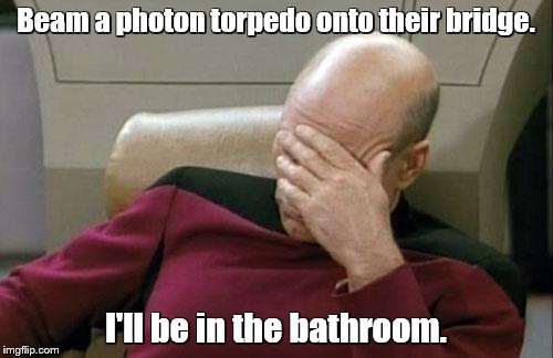 Captain Picard Facepalm Meme | Beam a photon torpedo onto their bridge. I'll be in the bathroom. | image tagged in memes,captain picard facepalm | made w/ Imgflip meme maker