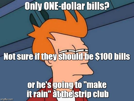 "Futurama Fry Meme | Only ONE-dollar bills? or he's going to ""make it rain"" at the strip club Not sure if they should be $100 bills 