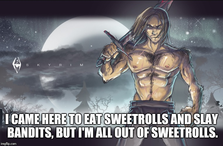 Farkas = Badass | I CAME HERE TO EAT SWEETROLLS AND SLAY BANDITS, BUT I'M ALL OUT OF SWEETROLLS. | image tagged in skyrim | made w/ Imgflip meme maker