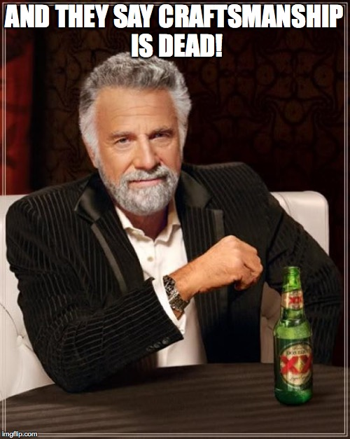 The Most Interesting Man In The World Meme | AND THEY SAY CRAFTSMANSHIP IS DEAD! | image tagged in memes,the most interesting man in the world | made w/ Imgflip meme maker
