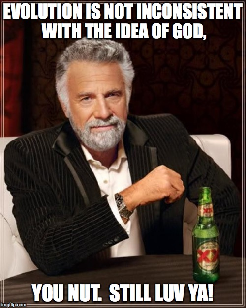 The Most Interesting Man In The World Meme | EVOLUTION IS NOT INCONSISTENT WITH THE IDEA OF GOD, YOU NUT.  STILL LUV YA! | image tagged in memes,the most interesting man in the world | made w/ Imgflip meme maker