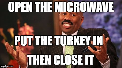 Steve Harvey Meme | OPEN THE MICROWAVE PUT THE TURKEY IN THEN CLOSE IT | image tagged in memes,steve harvey | made w/ Imgflip meme maker