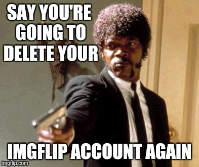 Say That Again I Dare You Meme | SAY YOU'RE GOING TO DELETE YOUR IMGFLIP ACCOUNT AGAIN | image tagged in memes,say that again i dare you | made w/ Imgflip meme maker