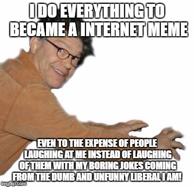 I DO EVERYTHING TO BECAME A INTERNET MEME; EVEN TO THE EXPENSE OF PEOPLE LAUGHING AT ME INSTEAD OF LAUGHING OF THEM WITH MY BORING JOKES COMING FROM THE DUMB AND UNFUNNY LIBERAL I AM! | image tagged in al franken | made w/ Imgflip meme maker