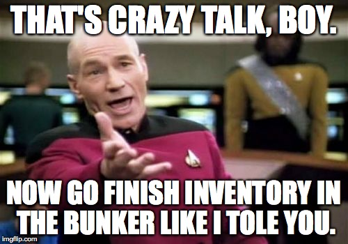 Picard Wtf Meme | THAT'S CRAZY TALK, BOY. NOW GO FINISH INVENTORY IN THE BUNKER LIKE I TOLE YOU. | image tagged in memes,picard wtf | made w/ Imgflip meme maker