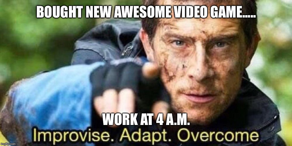Improvise. Adapt. Overcome | BOUGHT NEW AWESOME VIDEO GAME..... WORK AT 4 A.M. | image tagged in improvise adapt overcome | made w/ Imgflip meme maker