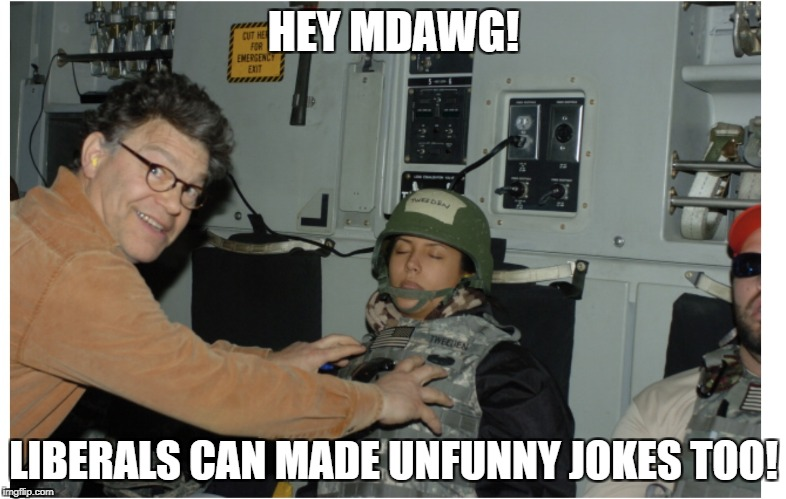 Al Franken  | HEY MDAWG! LIBERALS CAN MADE UNFUNNY JOKES TOO! | image tagged in al franken | made w/ Imgflip meme maker