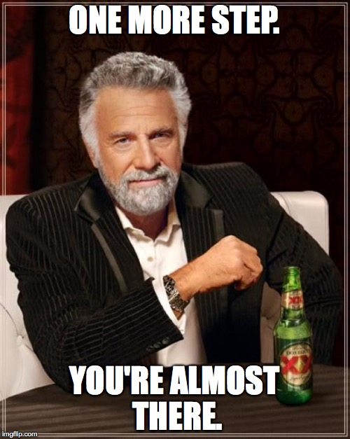 The Most Interesting Man In The World Meme | ONE MORE STEP. YOU'RE ALMOST THERE. | image tagged in memes,the most interesting man in the world | made w/ Imgflip meme maker