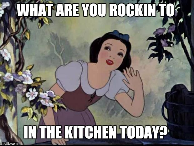MUSIC TO MY EARS | WHAT ARE YOU ROCKIN TO IN THE KITCHEN TODAY? | image tagged in music to my ears | made w/ Imgflip meme maker