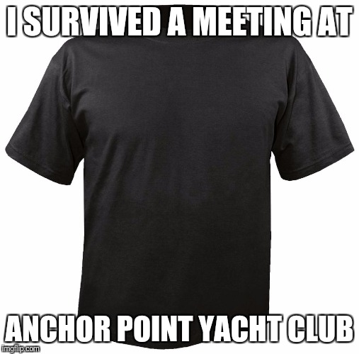 Blank T-Shirt | I SURVIVED A MEETING AT ANCHOR POINT YACHT CLUB | image tagged in blank t-shirt | made w/ Imgflip meme maker