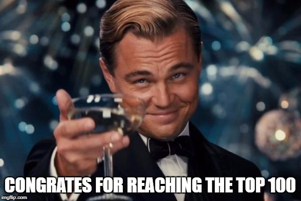 Leonardo Dicaprio Cheers Meme | CONGRATES FOR REACHING THE TOP 100 | image tagged in memes,leonardo dicaprio cheers | made w/ Imgflip meme maker