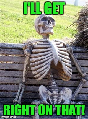 Waiting Skeleton Meme | I'LL GET RIGHT ON THAT! | image tagged in memes,waiting skeleton | made w/ Imgflip meme maker