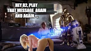 Nsfw weekend event  | HEY R2, PLAY THAT MESSAGE  AGAIN AND AGAIN.  .. | image tagged in memes,nsfw,star wars,star wars no,smirkin | made w/ Imgflip meme maker