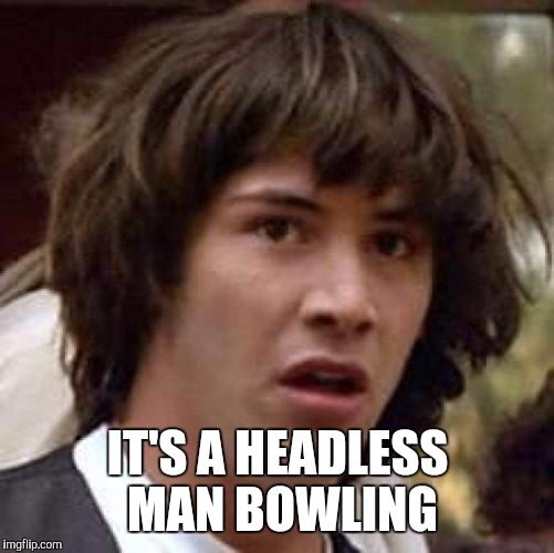 Conspiracy Keanu Meme | IT'S A HEADLESS MAN BOWLING | image tagged in memes,conspiracy keanu | made w/ Imgflip meme maker