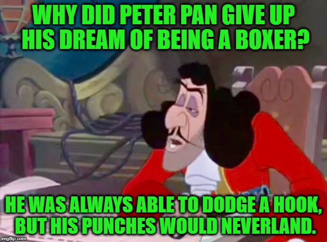 Captain Hook drooped eyes | WHY DID PETER PAN GIVE UP HIS DREAM OF BEING A BOXER? HE WAS ALWAYS ABLE TO DODGE A HOOK, BUT HIS PUNCHES WOULD NEVERLAND. | image tagged in captain hook drooped eyes | made w/ Imgflip meme maker