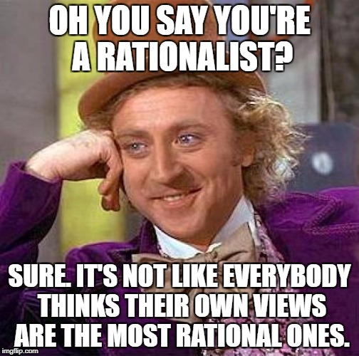 Creepy Condescending Wonka Meme | OH YOU SAY YOU'RE A RATIONALIST? SURE. IT'S NOT LIKE EVERYBODY THINKS THEIR OWN VIEWS ARE THE MOST RATIONAL ONES. | image tagged in memes,creepy condescending wonka,philosophy | made w/ Imgflip meme maker