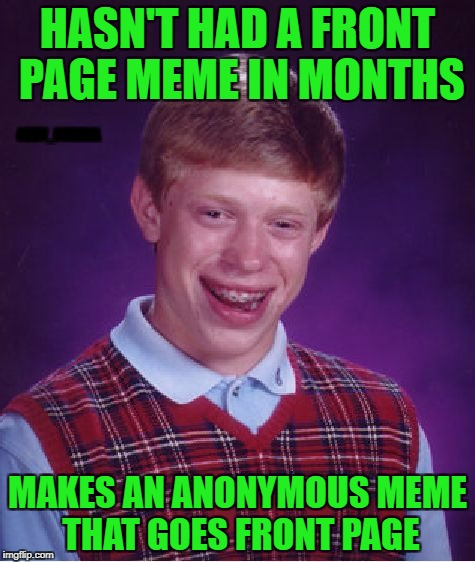 Ann_Nonymous | HASN'T HAD A FRONT PAGE MEME IN MONTHS MAKES AN ANONYMOUS MEME THAT GOES FRONT PAGE ABBY_NORMAL | image tagged in memes,bad luck brian,anonymous meme week | made w/ Imgflip meme maker