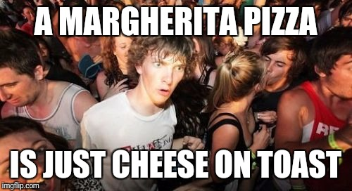 Sudden Clarity Clarence Meme | A MARGHERITA PIZZA IS JUST CHEESE ON TOAST | image tagged in memes,sudden clarity clarence | made w/ Imgflip meme maker