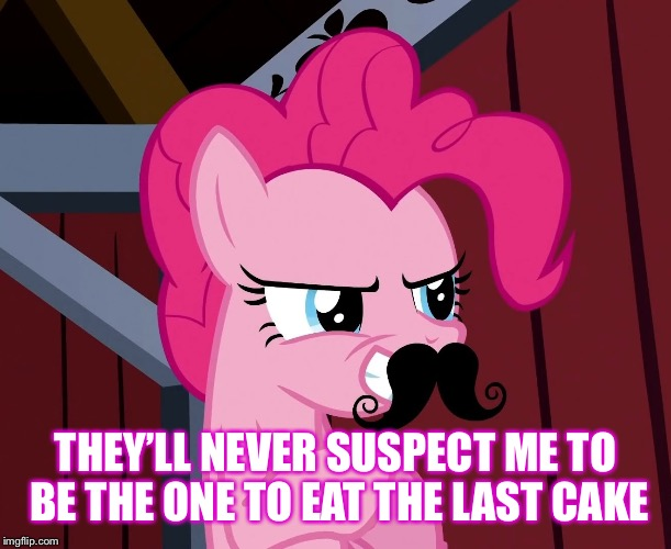 Pinkie Pie Support | THEY'LL NEVER SUSPECT ME TO BE THE ONE TO EAT THE LAST CAKE | image tagged in pinkie pie support | made w/ Imgflip meme maker