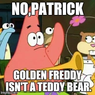 Not a teddy bear | NO,PATRICK GOLDEN FREDDY ISN'T A TEDDY BEAR. | image tagged in memes,no patrick,five nights at freddy's | made w/ Imgflip meme maker