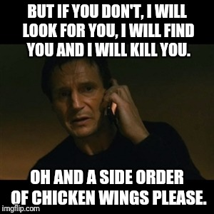 Liam Neeson Taken Meme | BUT IF YOU DON'T, I WILL LOOK FOR YOU, I WILL FIND YOU AND I WILL KILL YOU. OH AND A SIDE ORDER OF CHICKEN WINGS PLEASE. | image tagged in memes,liam neeson taken | made w/ Imgflip meme maker