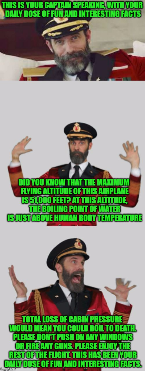 Captain Obviously Too Much Info | THIS IS YOUR CAPTAIN SPEAKING, WITH YOUR DAILY DOSE OF FUN AND INTERESTING FACTS DID YOU KNOW THAT THE MAXIMUM FLYING ALTITUDE OF THIS AIRPL | image tagged in captain obviously too much info,meme,plane | made w/ Imgflip meme maker