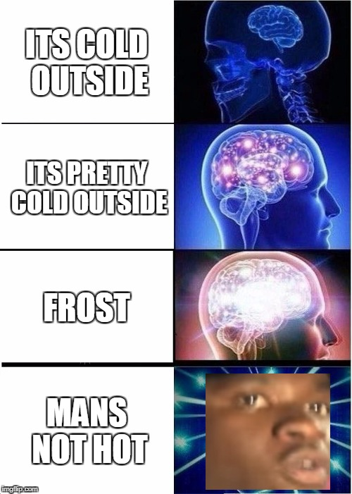Expanding Brain Meme | ITS COLD OUTSIDE ITS PRETTY COLD OUTSIDE FROST MANS NOT HOT | image tagged in memes,expanding brain | made w/ Imgflip meme maker