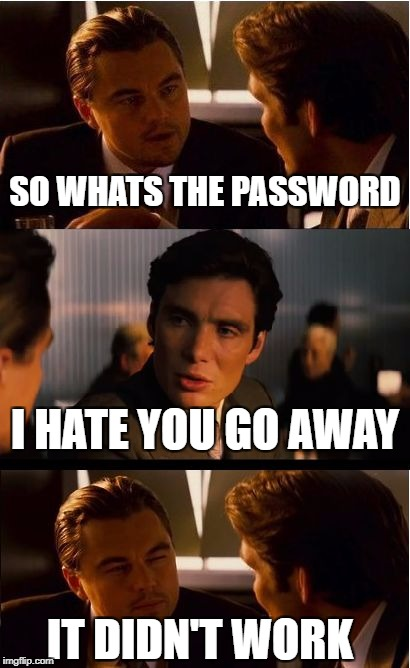 Inception Meme | SO WHATS THE PASSWORD I HATE YOU GO AWAY IT DIDN'T WORK | image tagged in memes,inception | made w/ Imgflip meme maker