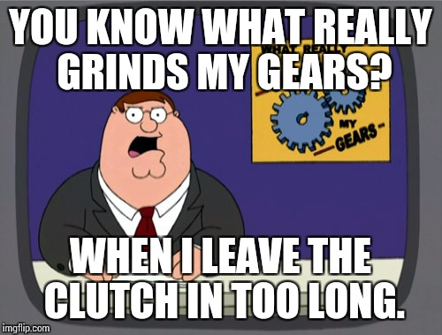 Peter Griffin News Meme | YOU KNOW WHAT REALLY GRINDS MY GEARS? WHEN I LEAVE THE CLUTCH IN TOO LONG. | image tagged in memes,peter griffin news | made w/ Imgflip meme maker