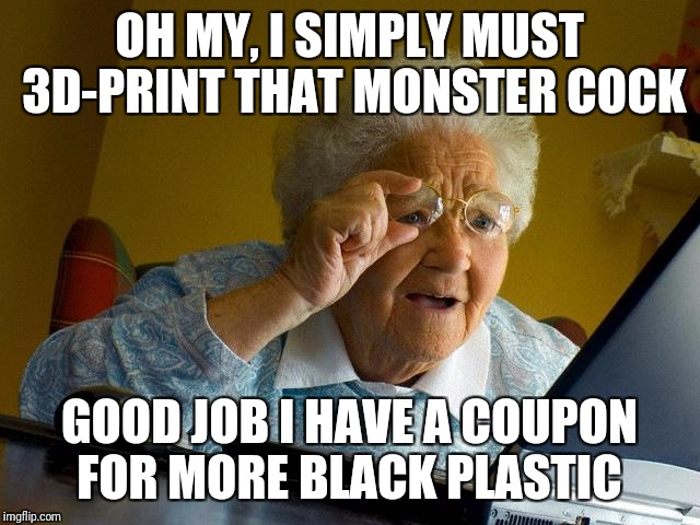 Grandma finds NSFW weekend | OH MY, I SIMPLY MUST 3D-PRINT THAT MONSTER COCK GOOD JOB I HAVE A COUPON FOR MORE BLACK PLASTIC | image tagged in memes,grandma finds the internet,nsfw weekend,nsfw,monster,cock | made w/ Imgflip meme maker