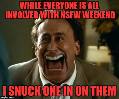 laughing face | WHILE EVERYONE IS ALL INVOLVED WITH NSFW WEEKEND I SNUCK ONE IN ON THEM | image tagged in laughing face | made w/ Imgflip meme maker
