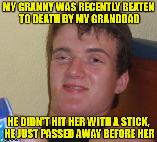 Beaten to death - no, not like that . . . | MY GRANNY WAS RECENTLY BEATEN TO DEATH BY MY GRANDDAD HE DIDN'T HIT HER WITH A STICK, HE JUST PASSED AWAY BEFORE HER | image tagged in memes,10 guy,death,beaten,granny,granddad | made w/ Imgflip meme maker