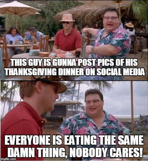 See Nobody Cares Meme | THIS GUY IS GUNNA POST PICS OF HIS THANKSGIVING DINNER ON SOCIAL MEDIA EVERYONE IS EATING THE SAME DAMN THING, NOBODY CARES! | image tagged in memes,see nobody cares | made w/ Imgflip meme maker
