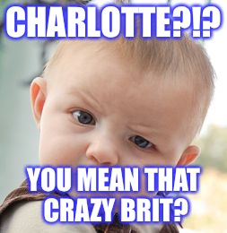 Skeptical Baby Meme | CHARLOTTE?!? YOU MEAN THAT CRAZY BRIT? | image tagged in memes,skeptical baby | made w/ Imgflip meme maker