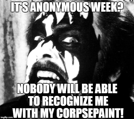 Try to guess who made this meme :) Anonymous Meme Week-November 20-27 - An anonymous event | IT'S ANONYMOUS WEEK? NOBODY WILL BE ABLE TO RECOGNIZE ME WITH MY CORPSEPAINT! | image tagged in memes,anonymous meme week,funny,black metal | made w/ Imgflip meme maker