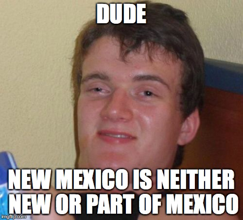 10 Guy Meme | DUDE NEW MEXICO IS NEITHER NEW OR PART OF MEXICO | image tagged in memes,10 guy,mexico,dude,hits blunt,shower thoughts | made w/ Imgflip meme maker