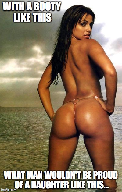 Vida Guerra's Booty | WITH A BOOTY LIKE THIS WHAT MAN WOULDN'T BE PROUD OF A DAUGHTER LIKE THIS... | image tagged in booty,vida guerra,memes | made w/ Imgflip meme maker