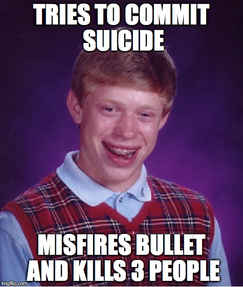 Bad Luck Brian Meme | TRIES TO COMMIT SUICIDE MISFIRES BULLET AND KILLS 3 PEOPLE | image tagged in memes,bad luck brian,suicide | made w/ Imgflip meme maker