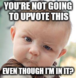 Skeptical Baby Meme | YOU'RE NOT GOING TO UPVOTE THIS EVEN THOUGH I'M IN IT? | image tagged in memes,skeptical baby | made w/ Imgflip meme maker