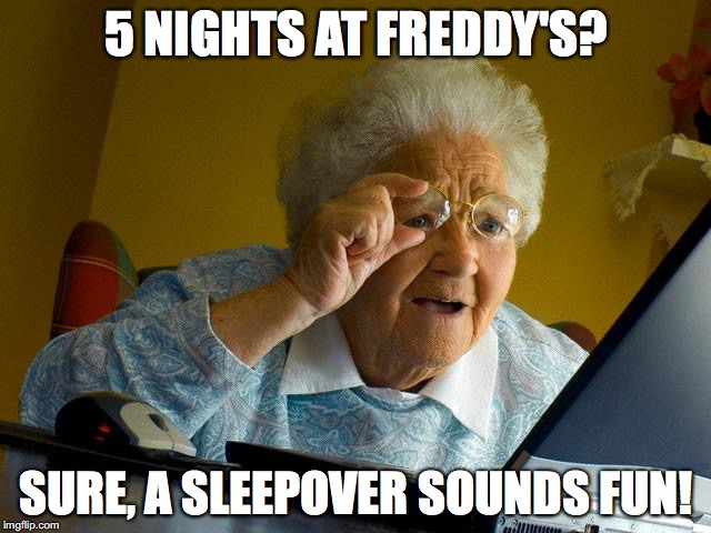 Grandma Finds The Internet | 5 NIGHTS AT FREDDY'S? SURE, A SLEEPOVER SOUNDS FUN! | image tagged in memes,grandma finds the internet,five nights at freddys,five nights at freddy's,freddy fazbear | made w/ Imgflip meme maker