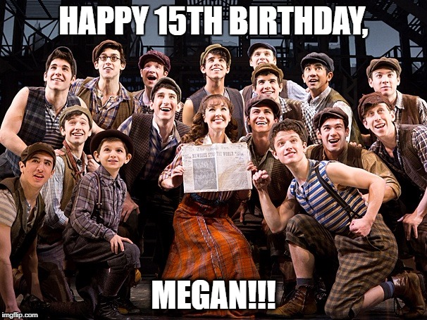 Happy Birthday | HAPPY 15TH BIRTHDAY, MEGAN!!! | image tagged in newies,megan | made w/ Imgflip meme maker
