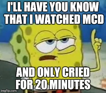 Ill Have You Know Spongebob Meme | I'LL HAVE YOU KNOW THAT I WATCHED MCD AND ONLY CRIED FOR 20 MINUTES | image tagged in memes,ill have you know spongebob | made w/ Imgflip meme maker