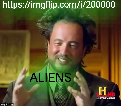 I feel like this is a question memestermemesterson would have asked.  Who will have the first creation that starts with 2? | https://imgflip.com/i/200000 ALIENS | image tagged in memes,ancient aliens,memestermemesterson,rollover | made w/ Imgflip meme maker