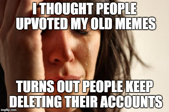 First World Problems Meme | I THOUGHT PEOPLE UPVOTED MY OLD MEMES TURNS OUT PEOPLE KEEP DELETING THEIR ACCOUNTS | image tagged in memes,first world problems | made w/ Imgflip meme maker