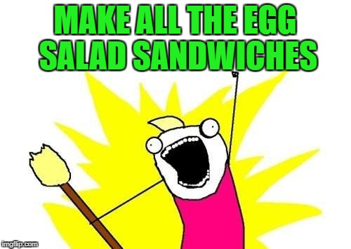 X All The Y Meme | MAKE ALL THE EGG SALAD SANDWICHES | image tagged in memes,x all the y | made w/ Imgflip meme maker