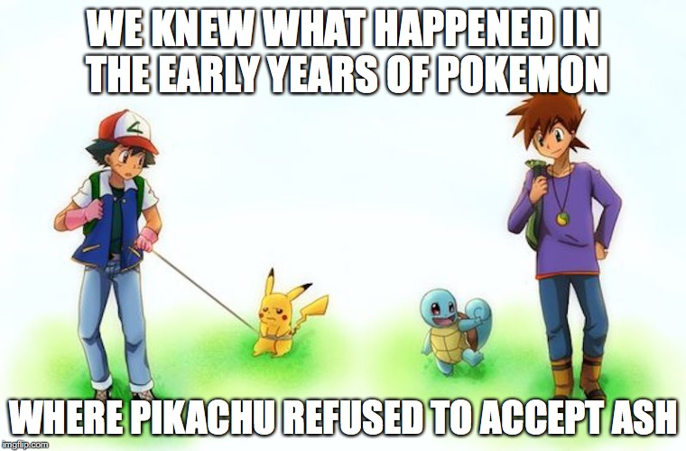 Pokemon Early Years | WE KNEW WHAT HAPPENED IN THE EARLY YEARS OF POKEMON WHERE PIKACHU REFUSED TO ACCEPT ASH | image tagged in pokemon,ash ketchum,pikachu,gary oak,memes | made w/ Imgflip meme maker