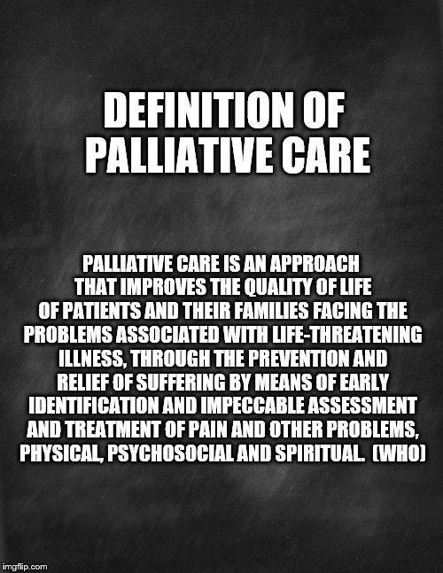 black blank | DEFINITION OF PALLIATIVE CARE PALLIATIVE CARE IS AN APPROACH THAT IMPROVES THE QUALITY OF LIFE OF PATIENTS AND THEIR FAMILIES FACING THE PRO | image tagged in black blank | made w/ Imgflip meme maker