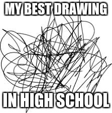 MY BEST DRAWING IN HIGH SCHOOL | image tagged in sad | made w/ Imgflip meme maker