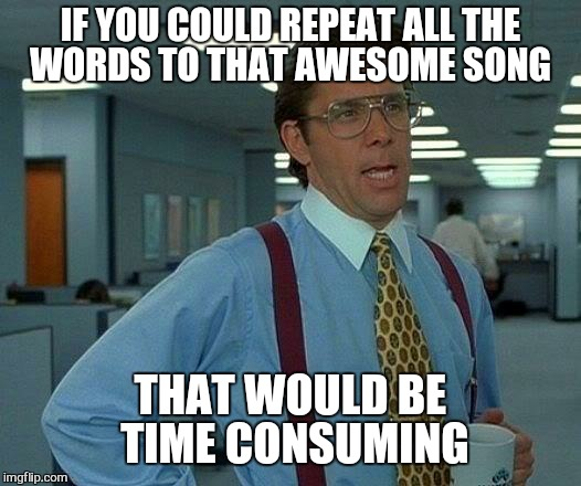 That Would Be Great Meme | IF YOU COULD REPEAT ALL THE WORDS TO THAT AWESOME SONG THAT WOULD BE  TIME CONSUMING | image tagged in memes,that would be great | made w/ Imgflip meme maker